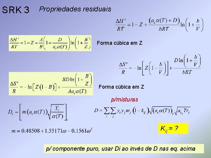 SRK 3 Propriedades residuais Forma cúbica em Z p/misturas Kij = ? p/ componente