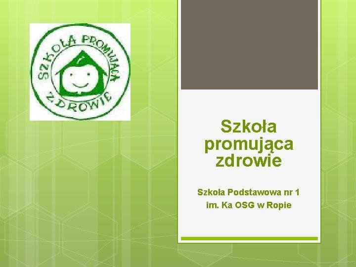 Szkoła promująca zdrowie Szkoła Podstawowa nr 1 im. Ka OSG w Ropie