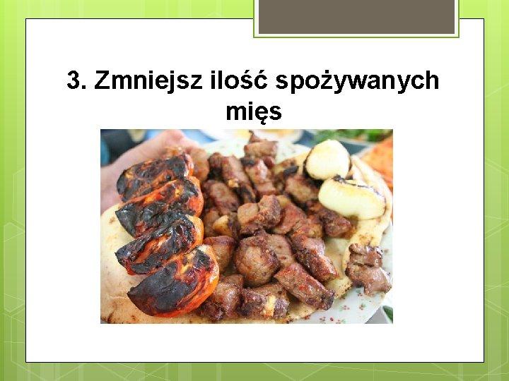 3. Zmniejsz ilość spożywanych mięs