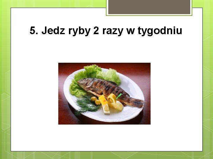 5. Jedz ryby 2 razy w tygodniu