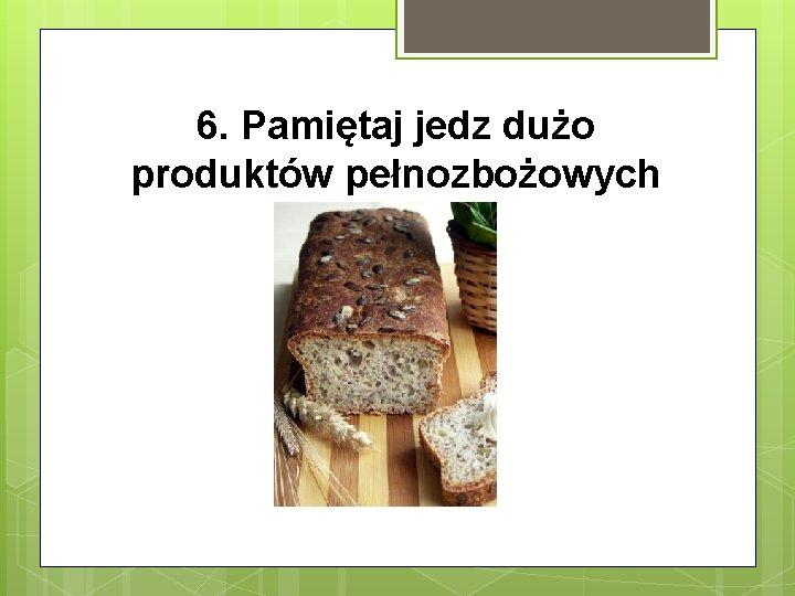 6. Pamiętaj jedz dużo produktów pełnozbożowych