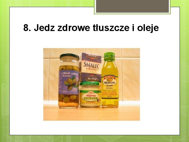 8. Jedz zdrowe tłuszcze i oleje