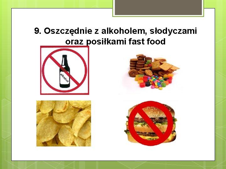 9. Oszczędnie z alkoholem, słodyczami oraz posiłkami fast food