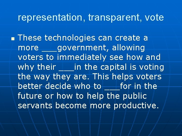 representation, transparent, vote n These technologies can create a more ___government, allowing voters to