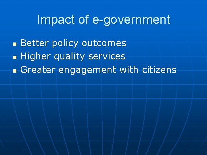 Impact of e-government n n n Better policy outcomes Higher quality services Greater engagement