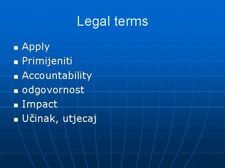 Legal terms n n n Apply Primijeniti Accountability odgovornost Impact Učinak, utjecaj