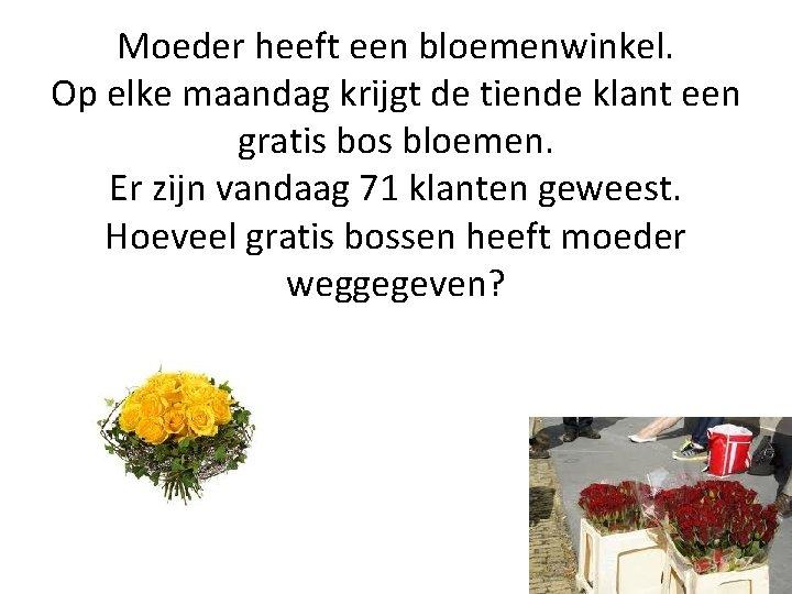 Moeder heeft een bloemenwinkel. Op elke maandag krijgt de tiende klant een gratis bos
