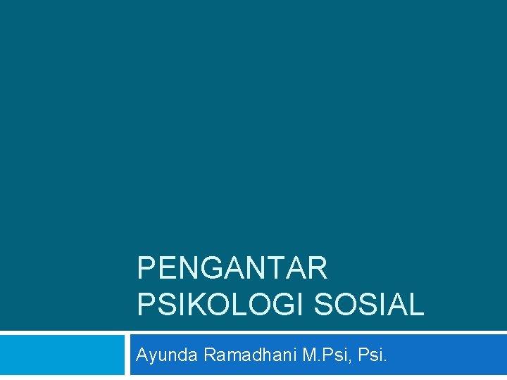 PENGANTAR PSIKOLOGI SOSIAL Ayunda Ramadhani M. Psi, Psi.
