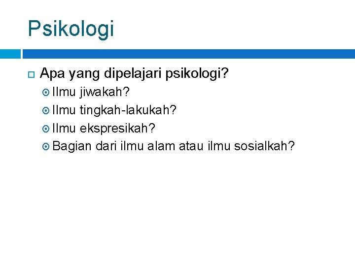 Psikologi Apa yang dipelajari psikologi? Ilmu jiwakah? Ilmu tingkah-lakukah? Ilmu ekspresikah? Bagian dari ilmu
