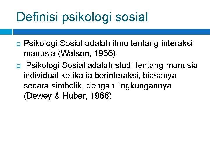 Definisi psikologi sosial Psikologi Sosial adalah ilmu tentang interaksi manusia (Watson, 1966) Psikologi Sosial