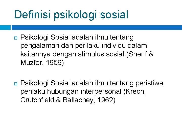 Definisi psikologi sosial Psikologi Sosial adalah ilmu tentang pengalaman dan perilaku individu dalam kaitannya