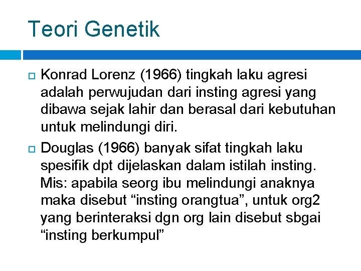 Teori Genetik Konrad Lorenz (1966) tingkah laku agresi adalah perwujudan dari insting agresi yang