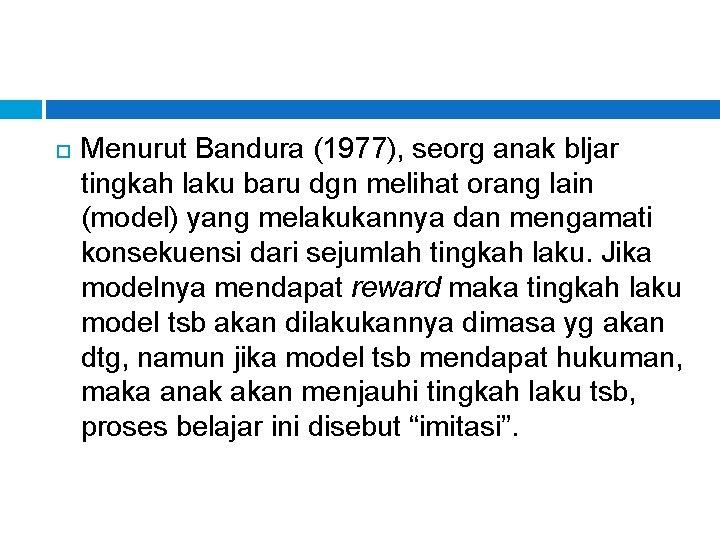 Menurut Bandura (1977), seorg anak bljar tingkah laku baru dgn melihat orang lain