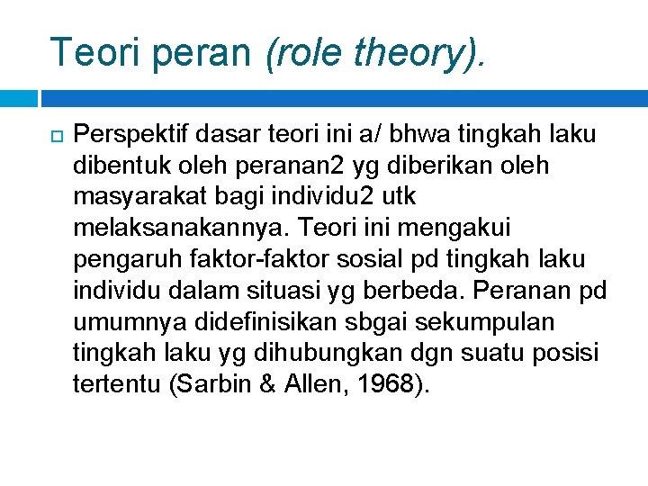 Teori peran (role theory). Perspektif dasar teori ini a/ bhwa tingkah laku dibentuk oleh
