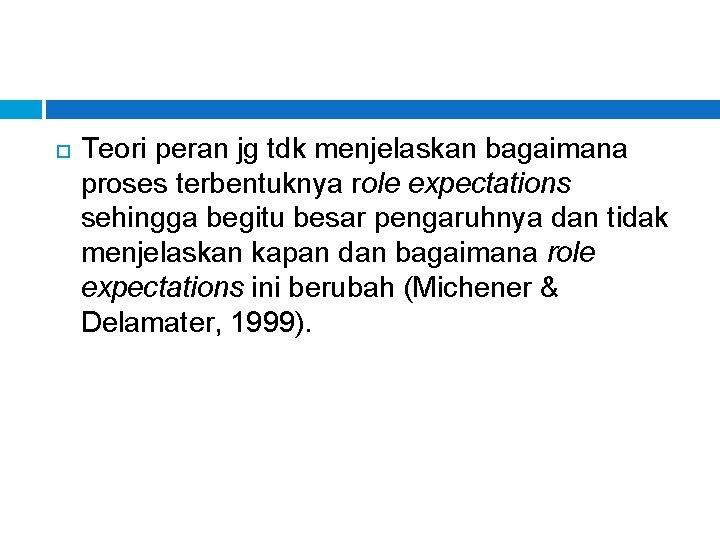 Teori peran jg tdk menjelaskan bagaimana proses terbentuknya role expectations sehingga begitu besar