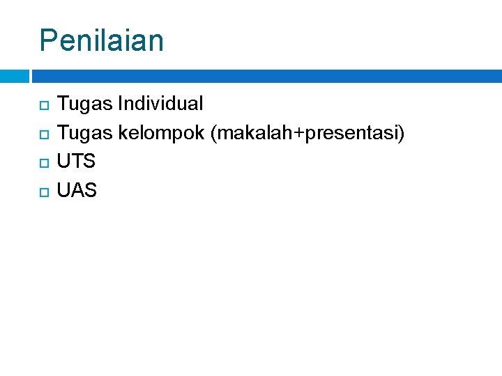 Penilaian Tugas Individual Tugas kelompok (makalah+presentasi) UTS UAS