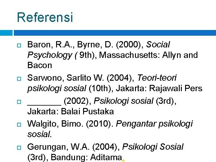 Referensi Baron, R. A. , Byrne, D. (2000), Social Psychology ( 9 th), Massachusetts: