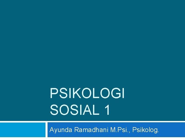 PSIKOLOGI SOSIAL 1 Ayunda Ramadhani M. Psi. , Psikolog.