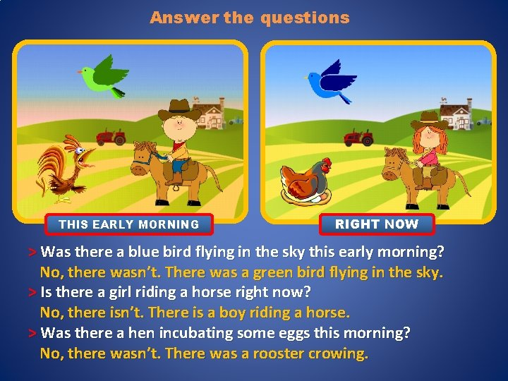 Answer the questions THIS EARLY MORNING RIGHT NOW > Was there a blue bird