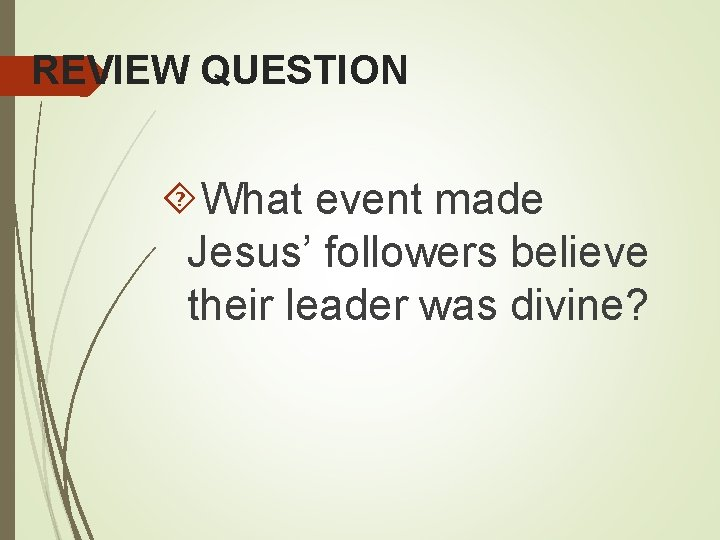 REVIEW QUESTION What event made Jesus' followers believe their leader was divine?