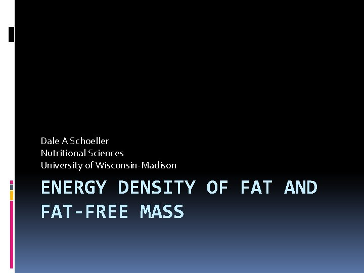 Dale A Schoeller Nutritional Sciences University of Wisconsin-Madison ENERGY DENSITY OF FAT AND FAT-FREE