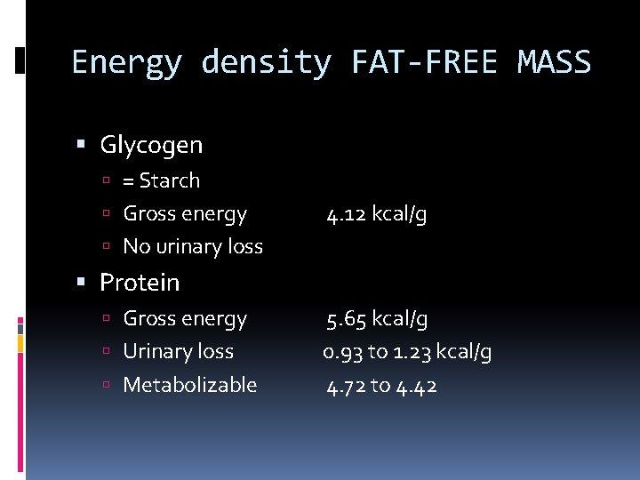 Energy density FAT-FREE MASS Glycogen = Starch Gross energy 4. 12 kcal/g No urinary