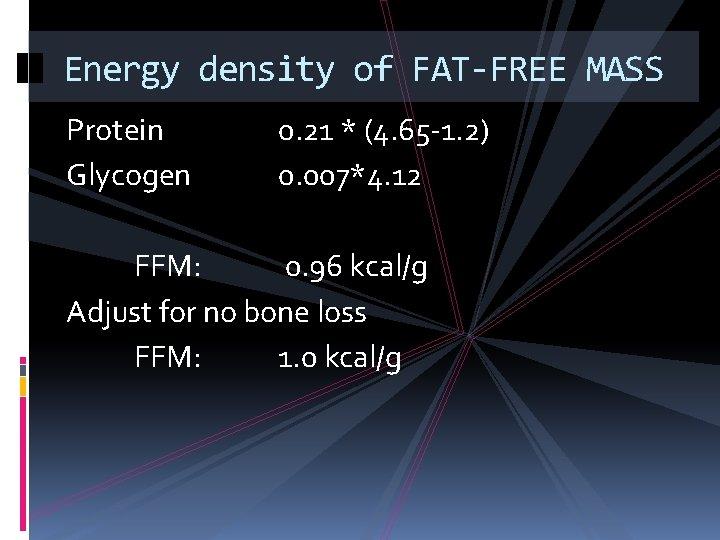 Energy density of FAT-FREE MASS Protein Glycogen 0. 21 * (4. 65 -1. 2)