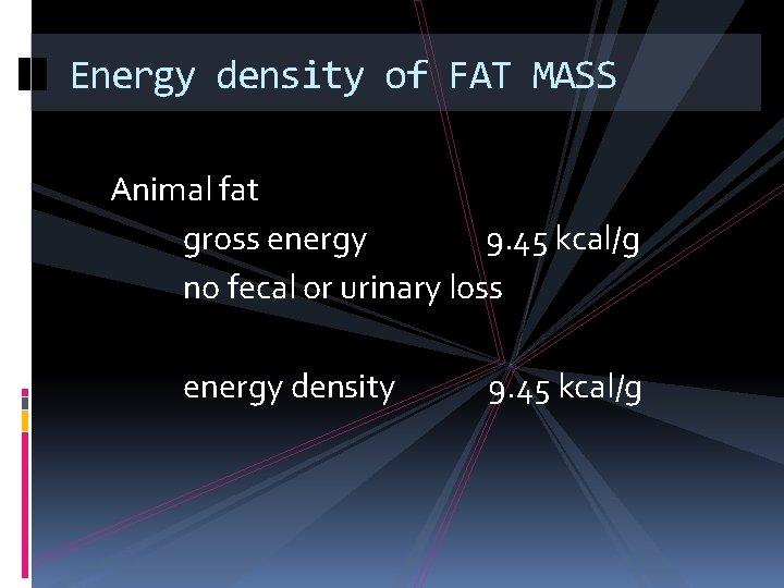 Energy density of FAT MASS Animal fat gross energy 9. 45 kcal/g no fecal