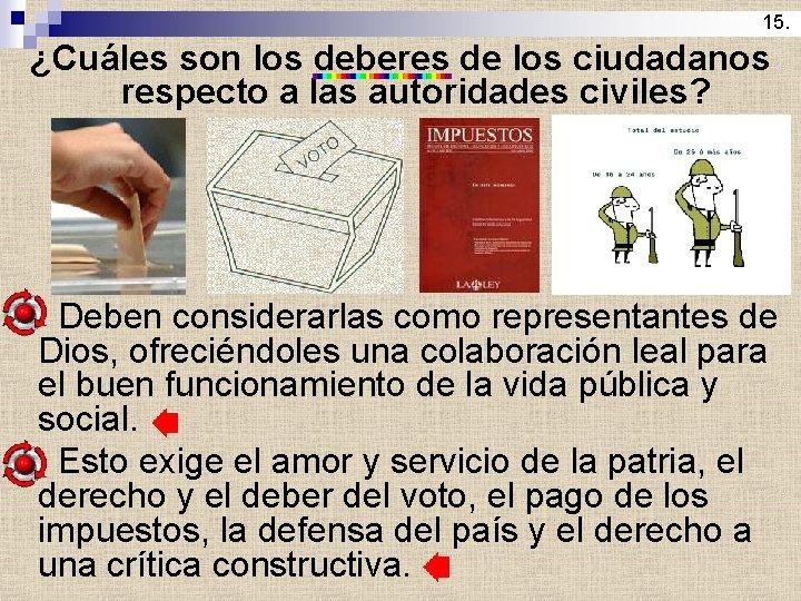 15. ¿Cuáles son los deberes de los ciudadanos respecto a las autoridades civiles? Deben
