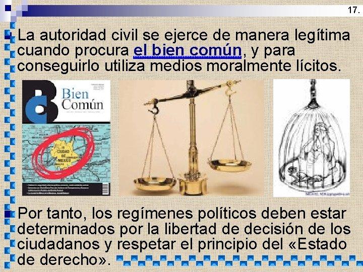 17. n La autoridad civil se ejerce de manera legítima cuando procura el bien