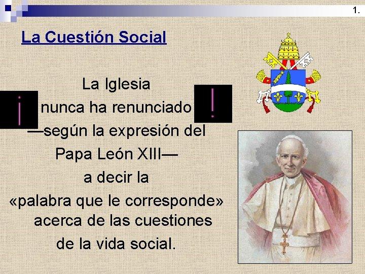 1. La Cuestión Social La Iglesia nunca ha renunciado —según la expresión del Papa