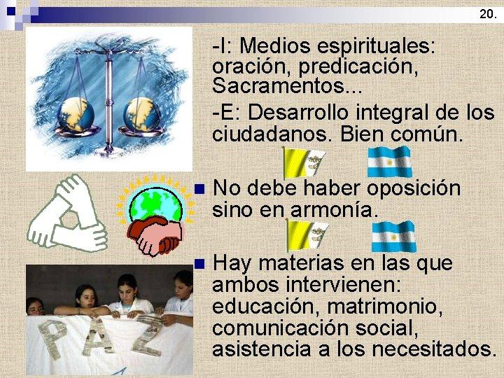 20. -I: Medios espirituales: oración, predicación, Sacramentos. . . -E: Desarrollo integral de los
