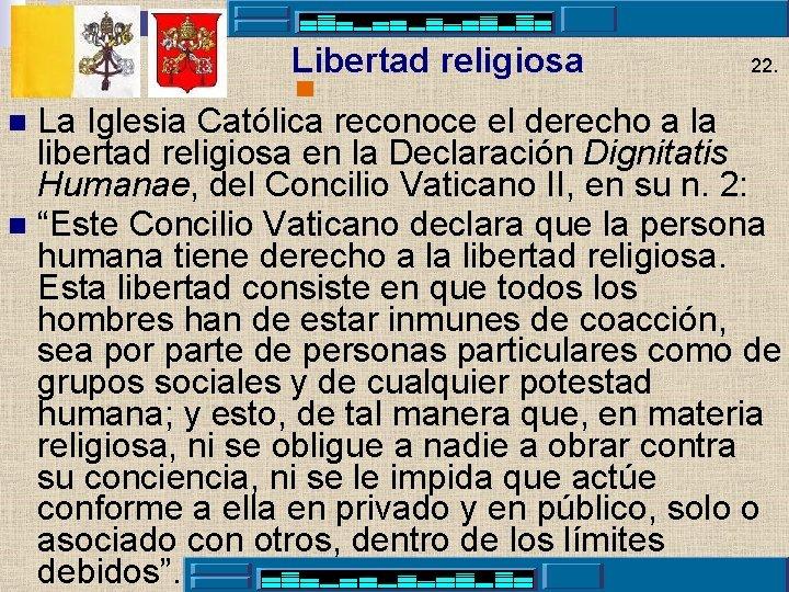 Libertad religiosa 22. La Iglesia Católica reconoce el derecho a la libertad religiosa