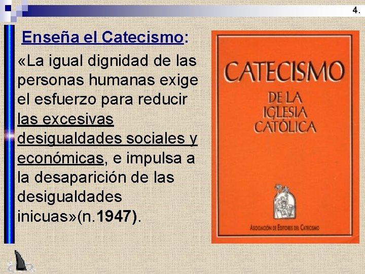4. Enseña el Catecismo: n «La igual dignidad de las personas humanas exige el