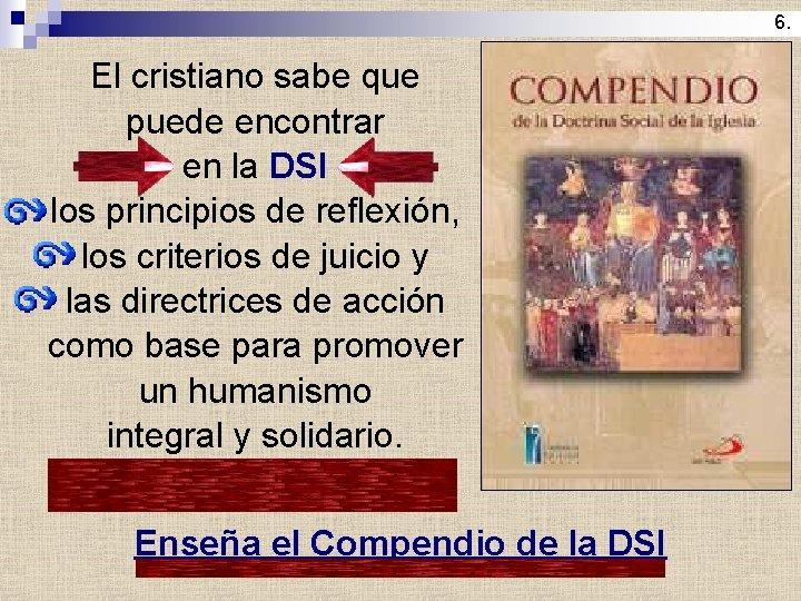 6. El cristiano sabe que puede encontrar en la DSI los principios de reflexión,