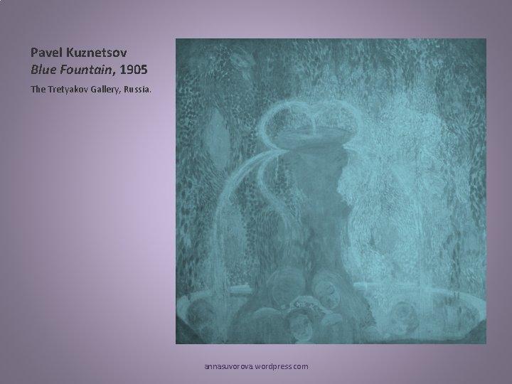 Pavel Kuznetsov Blue Fountain, 1905 The Tretyakov Gallery, Russia. annasuvorova. wordpress. com