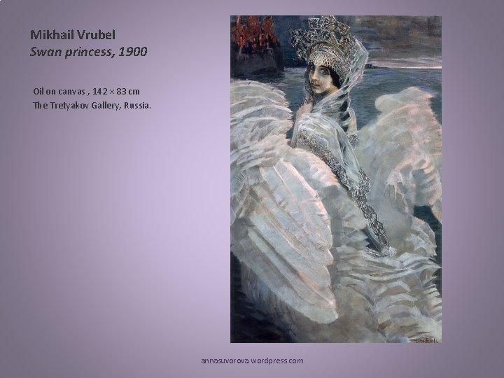 Mikhail Vrubel Swan princess, 1900 Oil on canvas , 142 × 83 cm The