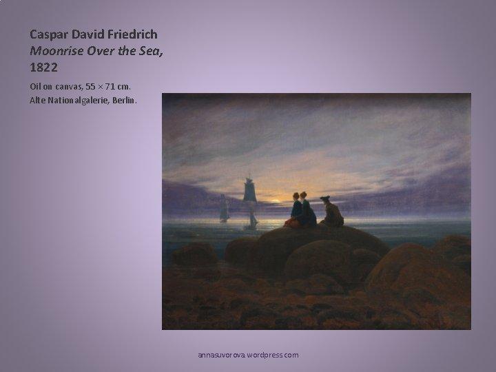 Caspar David Friedrich Moonrise Over the Sea, 1822 Oil on canvas, 55 × 71