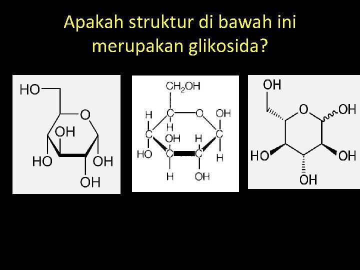 Apakah struktur di bawah ini merupakan glikosida?
