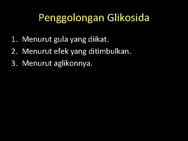 Penggolongan Glikosida 1. Menurut gula yang diikat. 2. Menurut efek yang ditimbulkan. 3. Menurut