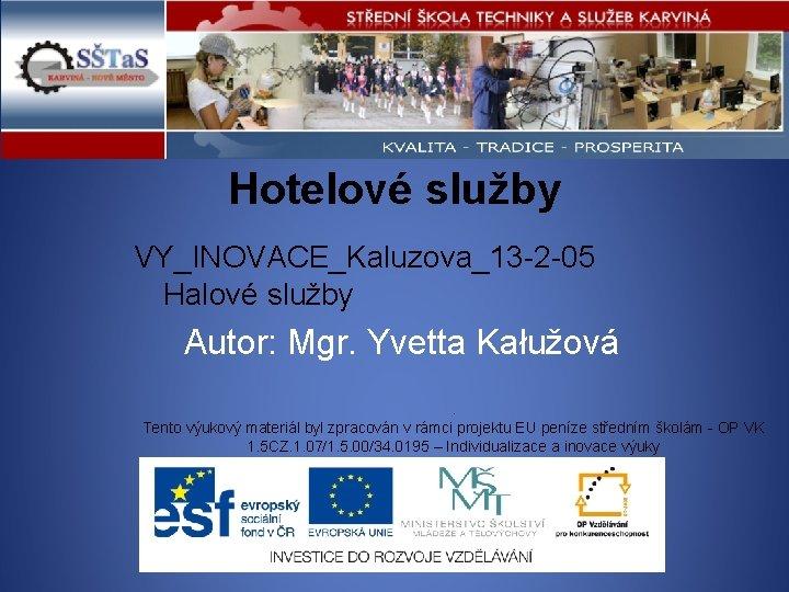 Hotelové služby VY_INOVACE_Kaluzova_13 -2 -05 Halové služby Autor: Mgr. Yvetta Kałužová . Tento výukový
