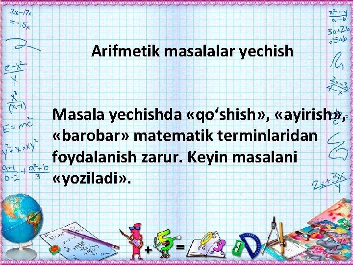 Arifmetik masalalar yechish Masala yechishda «qо'shish» , «ayirish» , «barobar» matematik terminlaridan foydalanish