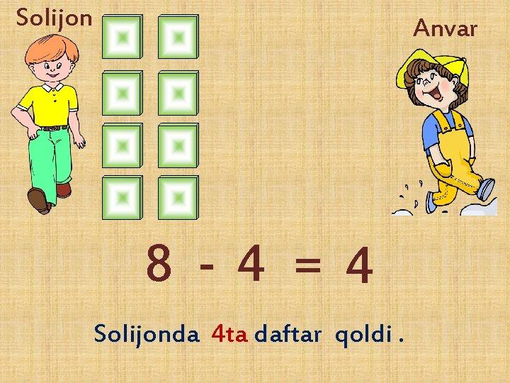 Solijon Anvar 8 -4 = 4 Solijonda 4 ta daftar qoldi.