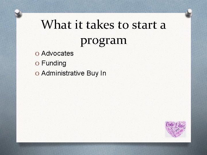 What it takes to start a program O Advocates O Funding O Administrative Buy