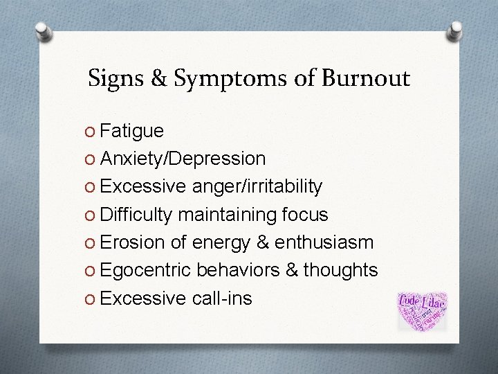 Signs & Symptoms of Burnout O Fatigue O Anxiety/Depression O Excessive anger/irritability O Difficulty