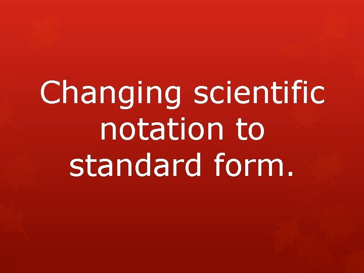 Changing scientific notation to standard form.