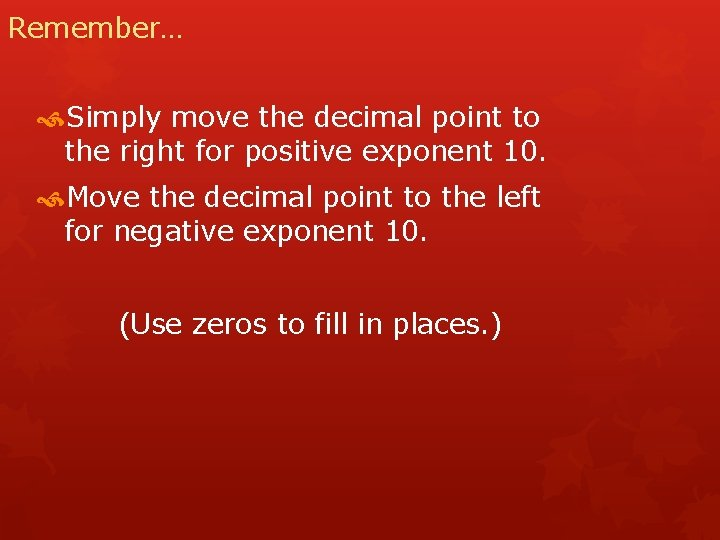 Remember… Simply move the decimal point to the right for positive exponent 10. Move
