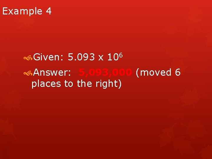 Example 4 Given: 5. 093 x 106 Answer: 5, 093, 000 (moved 6 places