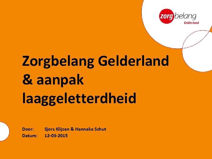 Zorgbelang Gelderland & aanpak laaggeletterdheid Door: Datum: Sjors Klijzen & Hanneke Schut 12 -03