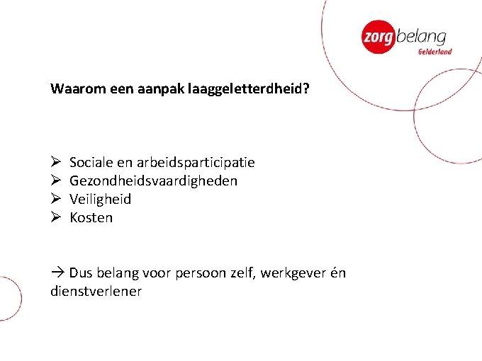 Waarom een aanpak laaggeletterdheid? Ø Ø Sociale en arbeidsparticipatie Gezondheidsvaardigheden Veiligheid Kosten Dus belang